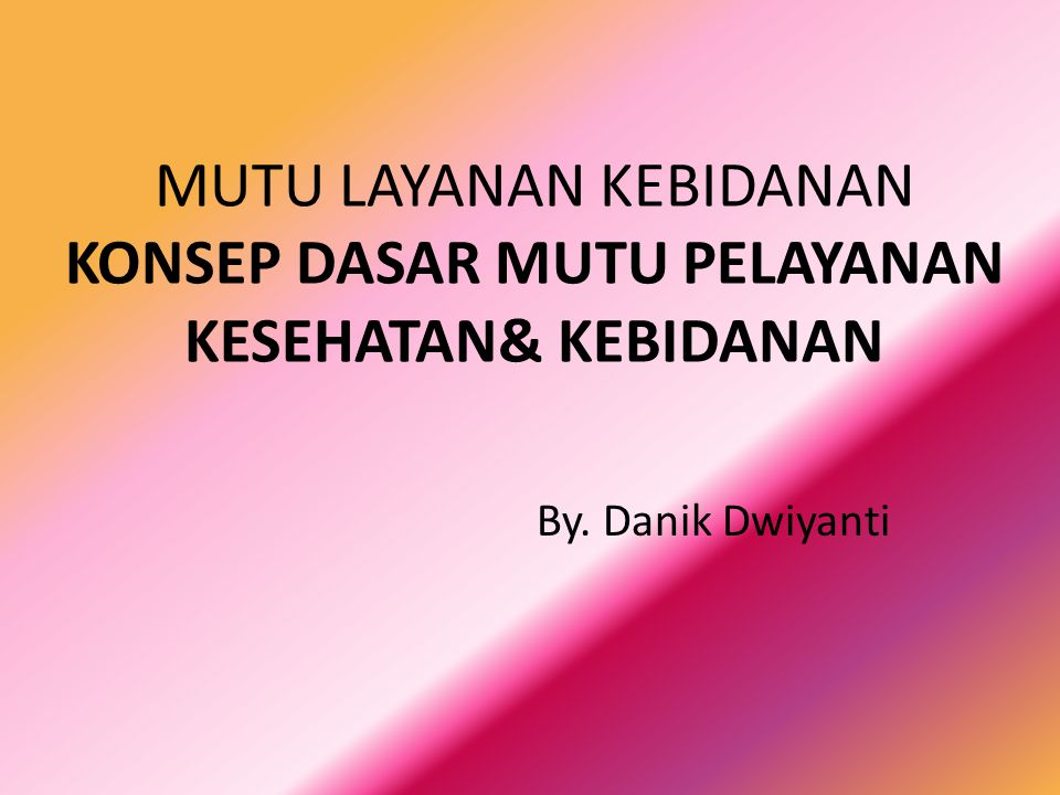 MUTU LAYANAN KEBIDANAN KONSEP DASAR MUTU PELAYANAN KESEHATAN& KEBIDANAN By. Danik Dwiyanti