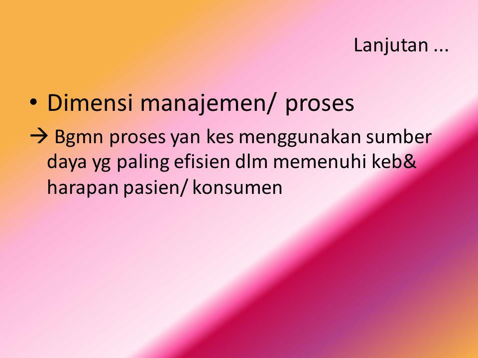 Lanjutan... Dimensi manajemen/ proses  Bgmn proses yan kes menggunakan sumber daya yg paling efisien dlm memenuhi keb& harapan pasien/ konsumen