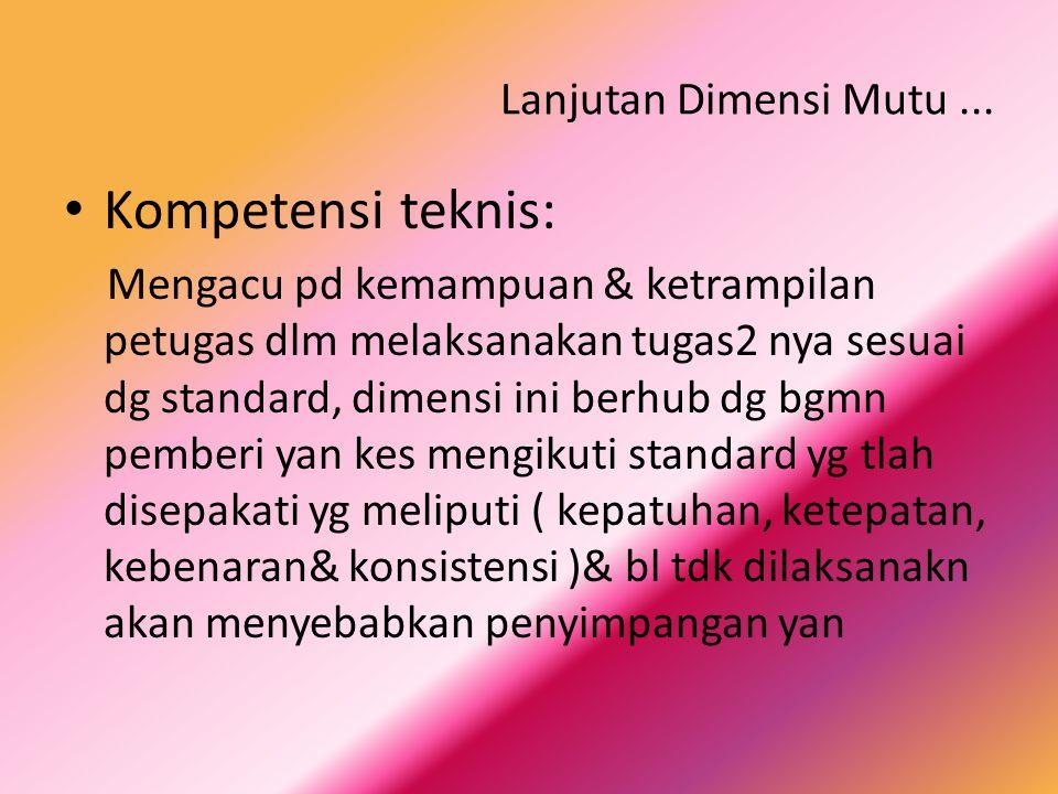 Lanjutan Dimensi Mutu... Kompetensi teknis: Mengacu pd kemampuan & ketrampilan petugas dlm melaksanakan tugas2 nya sesuai dg standard, dimensi ini ber
