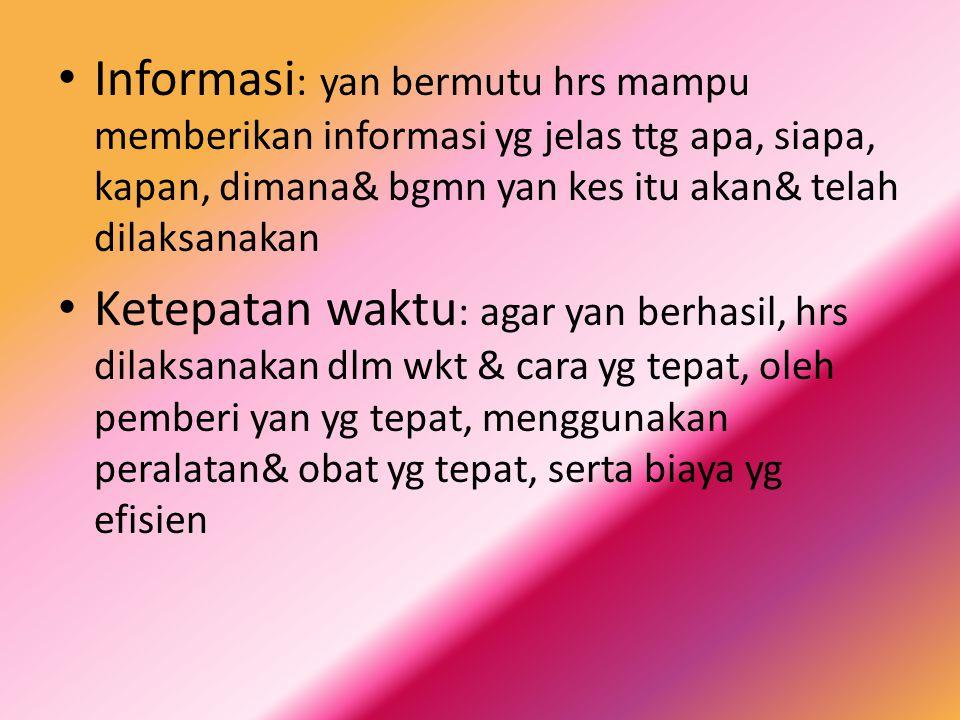 Informasi : yan bermutu hrs mampu memberikan informasi yg jelas ttg apa, siapa, kapan, dimana& bgmn yan kes itu akan& telah dilaksanakan Ketepatan wak