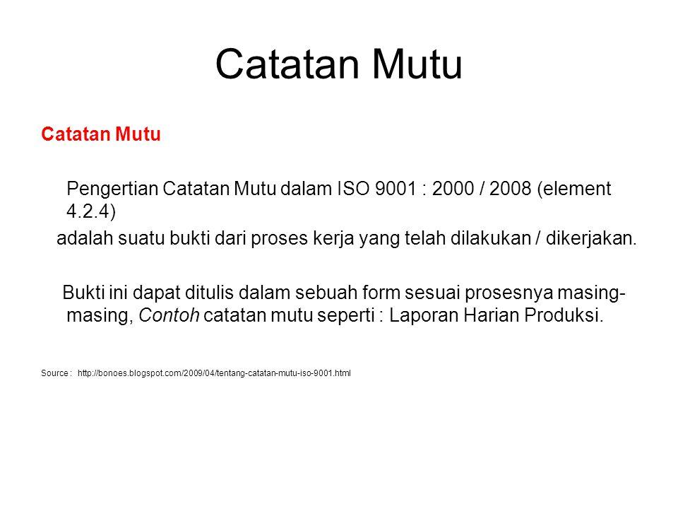 Catatan Mutu Pengertian Catatan Mutu dalam ISO 9001 : 2000 / 2008 (element 4.2.4) adalah suatu bukti dari proses kerja yang telah dilakukan / dikerjak