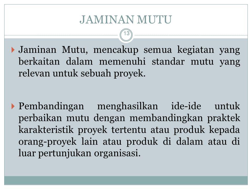 JAMINAN MUTU 13  Jaminan Mutu, mencakup semua kegiatan yang berkaitan dalam memenuhi standar mutu yang relevan untuk sebuah proyek.