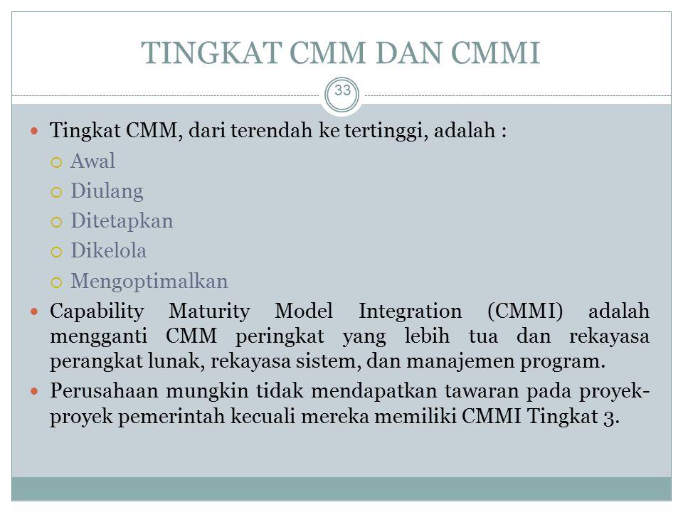 TINGKAT CMM DAN CMMI 33 Tingkat CMM, dari terendah ke tertinggi, adalah :  Awal  Diulang  Ditetapkan  Dikelola  Mengoptimalkan Capability Maturity Model Integration (CMMI) adalah mengganti CMM peringkat yang lebih tua dan rekayasa perangkat lunak, rekayasa sistem, dan manajemen program.