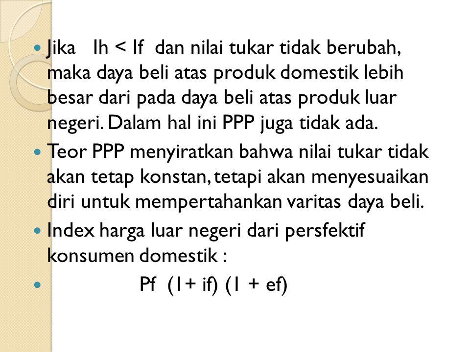 Jika Ih < If dan nilai tukar tidak berubah, maka daya beli atas produk domestik lebih besar dari pada daya beli atas produk luar negeri. Dalam hal ini