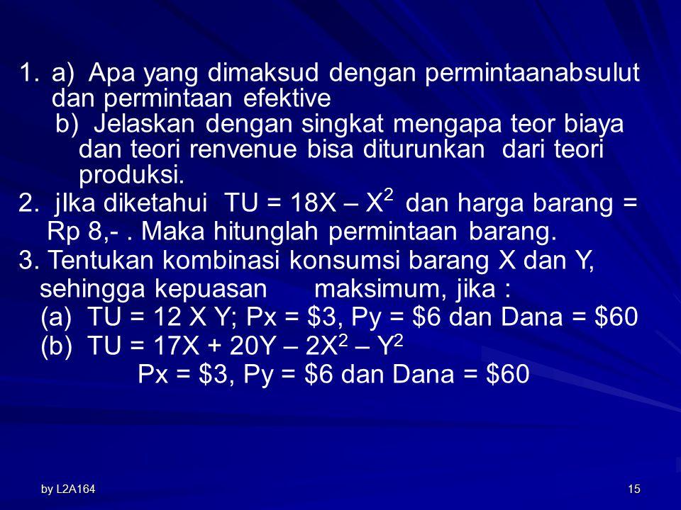 by L2A16414 Latihan : Tentukan kombinasi konsumsi barang X dan Y, sehingga kepuasan maksimum, jika : (a) TU = 12 X Y Px = $3, Py = $6 dan Dana = $60 (