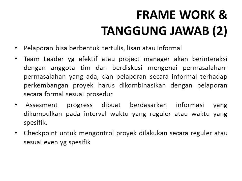 FRAME WORK & TANGGUNG JAWAB (2) Pelaporan bisa berbentuk tertulis, lisan atau informal Team Leader yg efektif atau project manager akan berinteraksi d