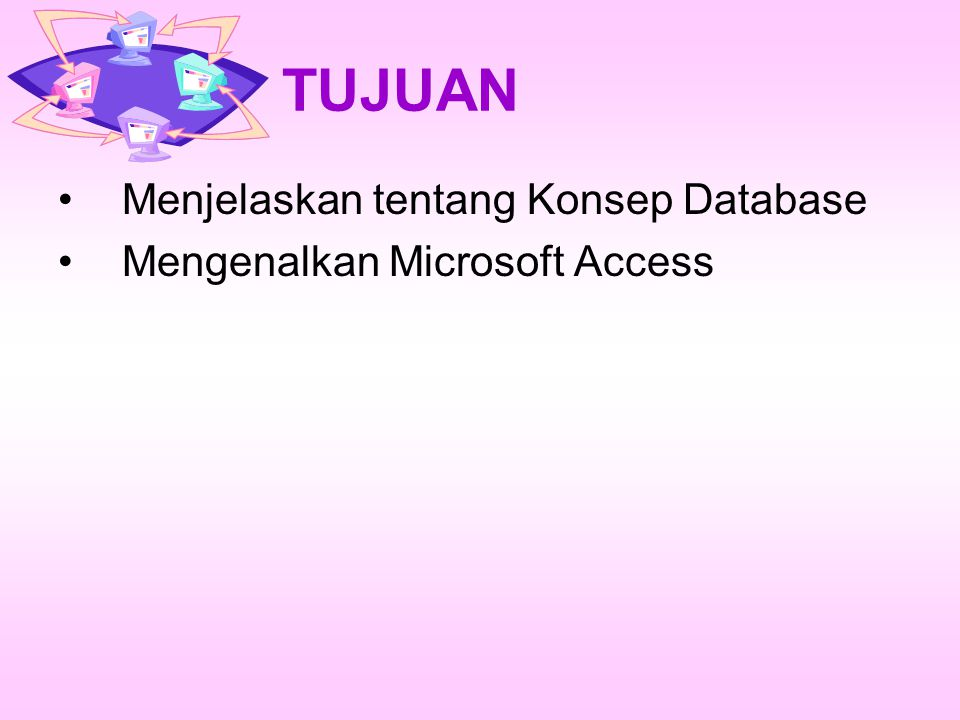 TUJUAN Menjelaskan tentang Konsep Database Mengenalkan Microsoft Access