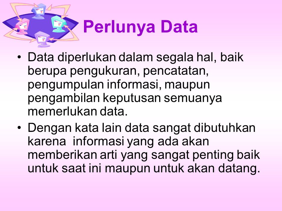 Perlunya Data Data diperlukan dalam segala hal, baik berupa pengukuran, pencatatan, pengumpulan informasi, maupun pengambilan keputusan semuanya memer