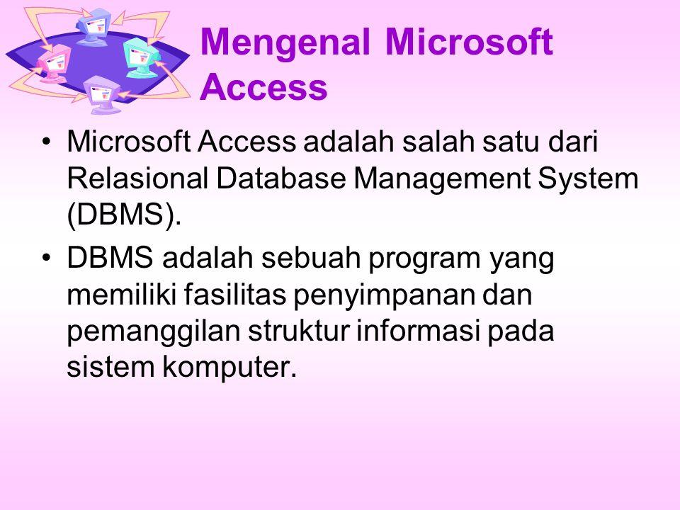 Mengenal Microsoft Access Microsoft Access adalah salah satu dari Relasional Database Management System (DBMS). DBMS adalah sebuah program yang memili