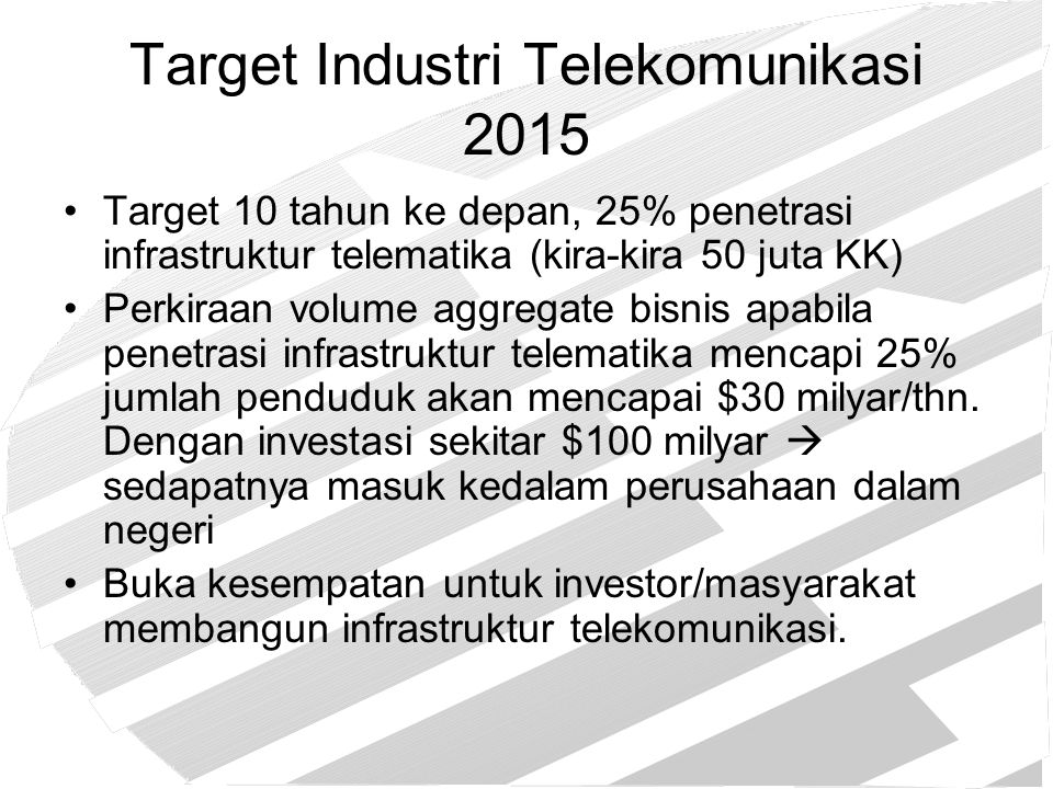 Target Industri Telekomunikasi 2015 Target 10 tahun ke depan, 25% penetrasi infrastruktur telematika (kira-kira 50 juta KK) Perkiraan volume aggregate