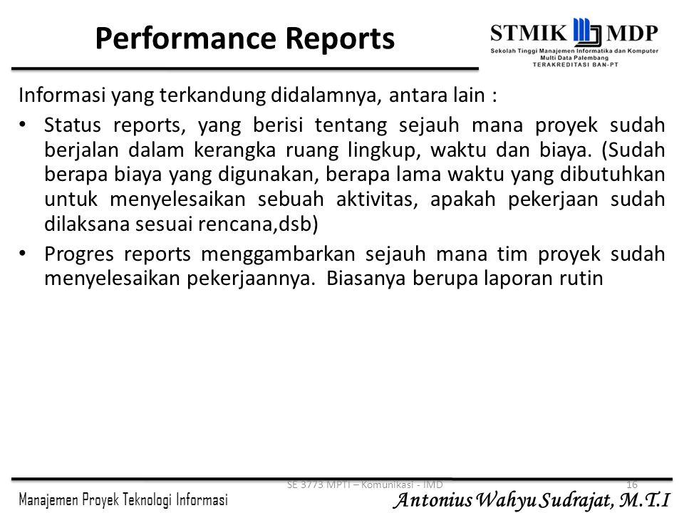 Manajemen Proyek Teknologi Informasi Antonius Wahyu Sudrajat, M.T.I SE 3773 MPTI – Komunikasi - IMD16 Performance Reports Informasi yang terkandung di