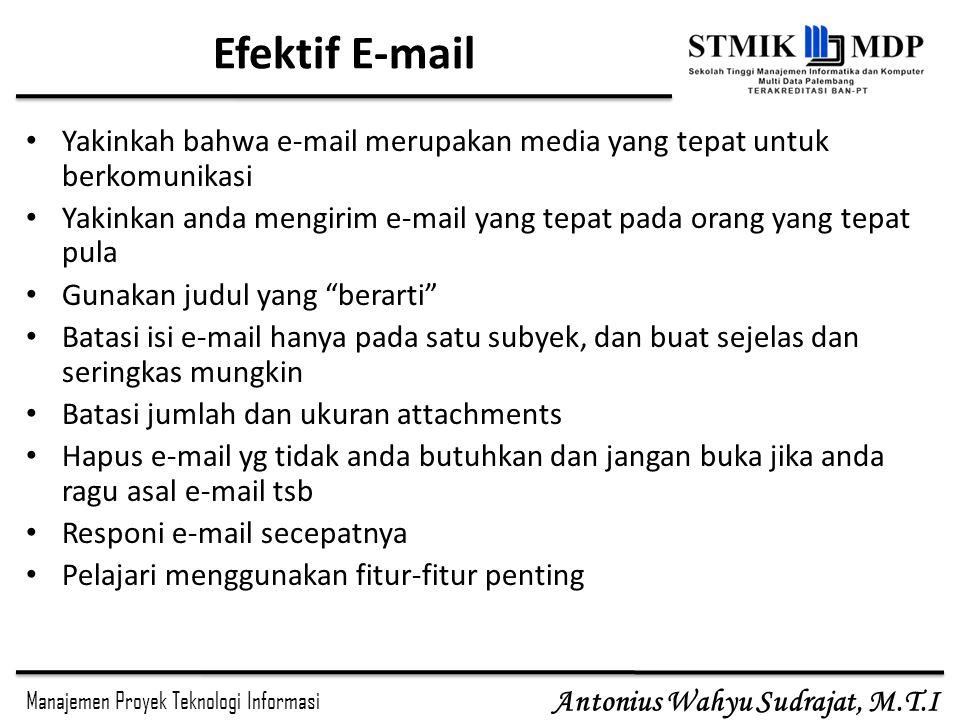Manajemen Proyek Teknologi Informasi Antonius Wahyu Sudrajat, M.T.I Efektif E-mail Yakinkah bahwa e-mail merupakan media yang tepat untuk berkomunikas