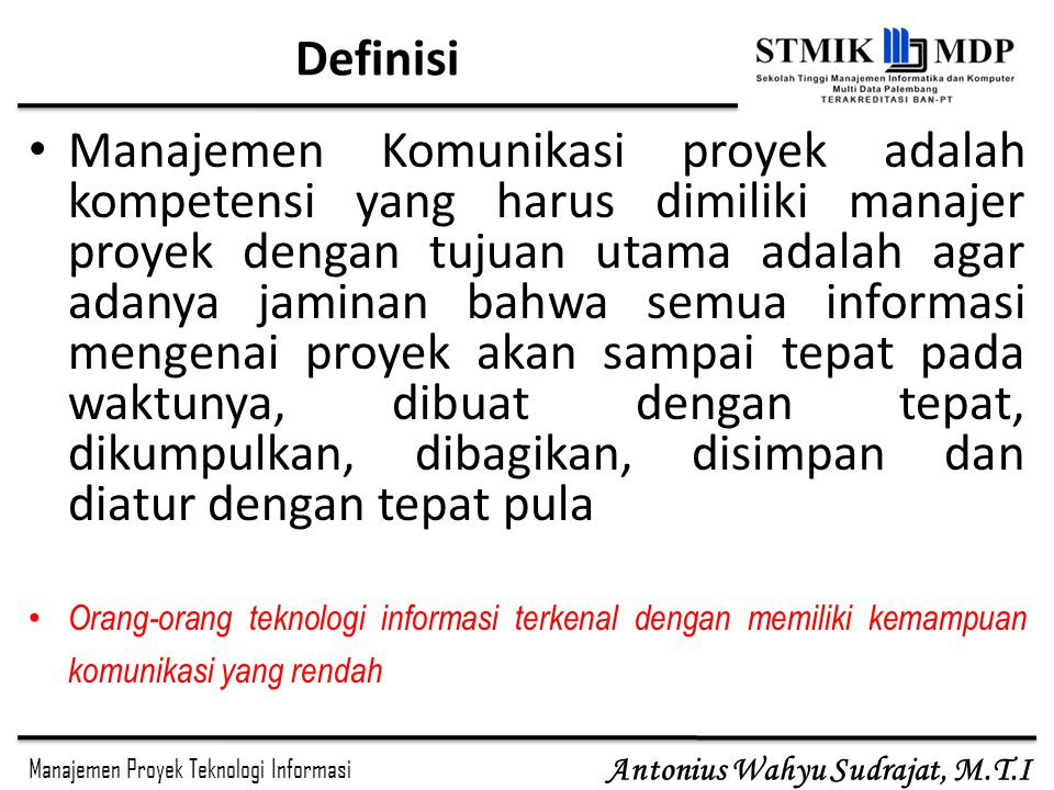 Manajemen Proyek Teknologi Informasi Antonius Wahyu Sudrajat, M.T.I Definisi Manajemen Komunikasi proyek adalah kompetensi yang harus dimiliki manajer