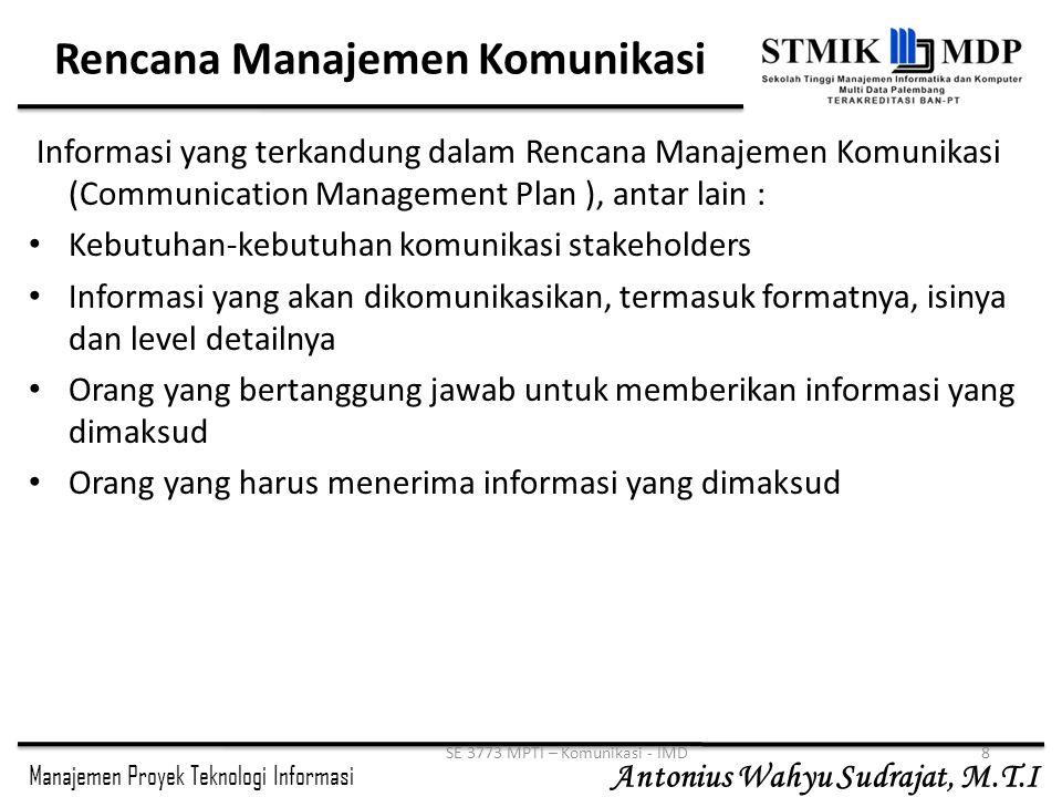 Manajemen Proyek Teknologi Informasi Antonius Wahyu Sudrajat, M.T.I SE 3773 MPTI – Komunikasi - IMD9 Rencana Manajemen Komunikasi(2) Frekuensi/jadwal untuk menghasilkan informasi,misalkan mingguan, tiap tanggal 1, dst Metoda untuk mendapatkan informasi, seperti memo, email, telepon, dsb Metoda untuk memperbaharui rencana manajemen komunikasi sejalan dengan kemajuan dan pembangunan proyek Metoda untuk menyelesaikan masalah yang tidak dapat diselesaikan di level bawah Daftar istilah/terminologi