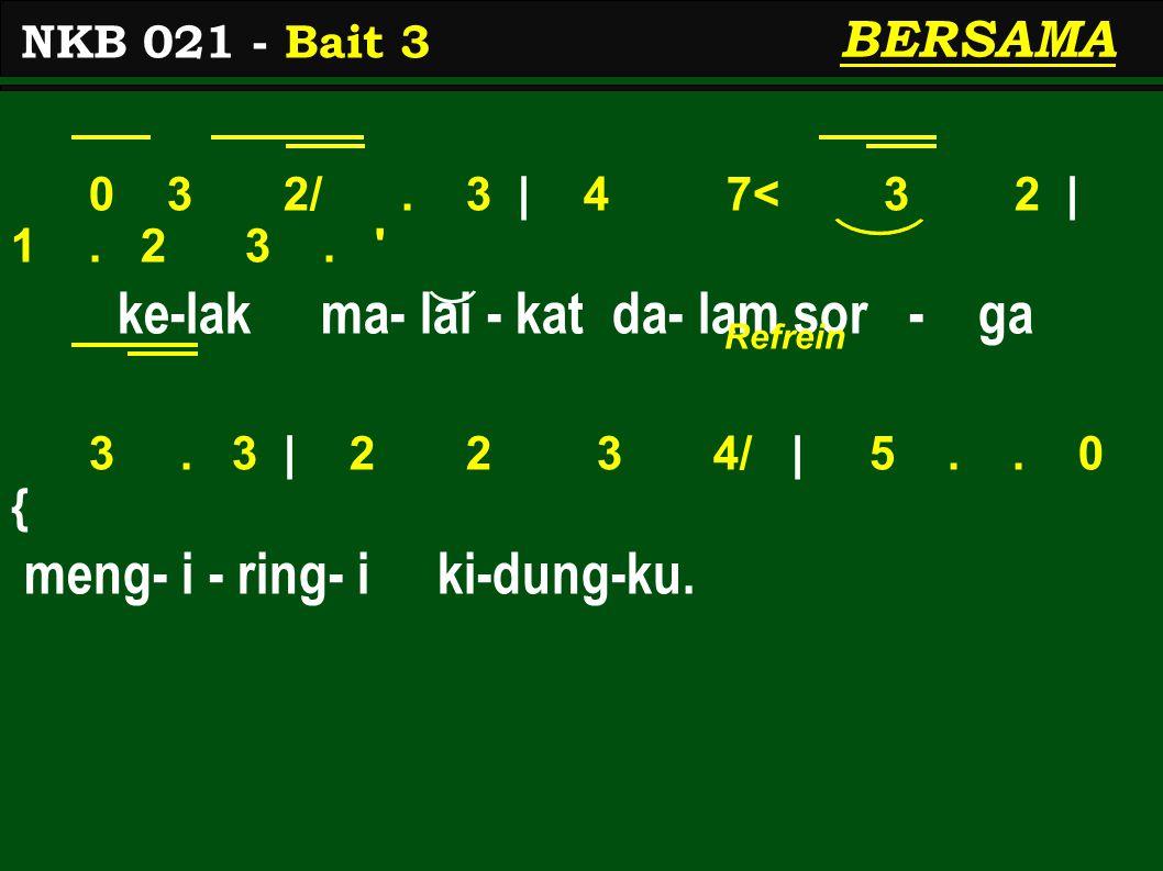 0 3 2/. 3 | 4 7< 3 2 | 1. 2 3. ' ke-lak ma- lai - kat da- lam sor - ga 3. 3 | 2 2 3 4/ | 5.. 0 { meng- i - ring- i ki-dung-ku. NKB 021 - Bait 3 BERSAM