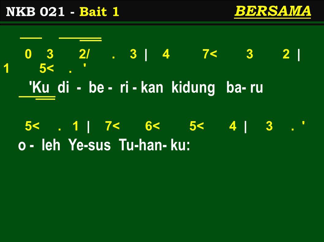 0 3 2/. 3 | 4 7< 3 2 | 1 5<. ' 'Ku di - be - ri - kan kidung ba- ru 5<. 1 | 7< 6< 5< 4 | 3. ' o - leh Ye-sus Tu-han- ku: NKB 021 - Bait 1 BERSAMA
