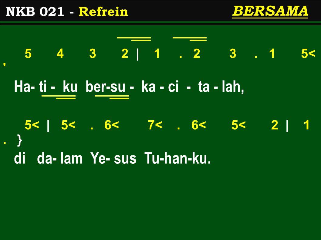 5 4 3 2 | 1. 2 3. 1 5< ' Ha- ti - ku ber-su - ka - ci - ta - lah, 5< | 5<. 6< 7<. 6< 5< 2 | 1. } di da- lam Ye- sus Tu-han-ku. NKB 021 - Refrein BERSA