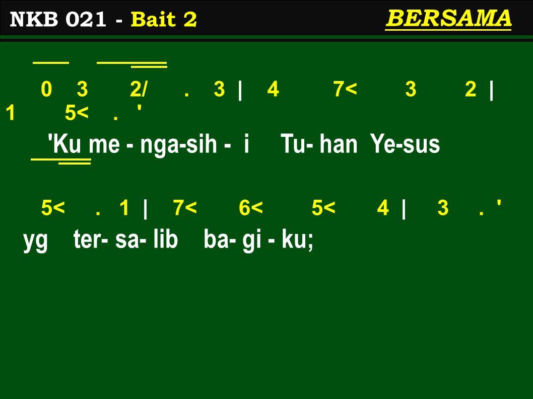 0 3 2/. 3 | 4 7< 3 2 | 1 5<. Ku me - nga-sih - i Tu- han Ye-sus 5<.