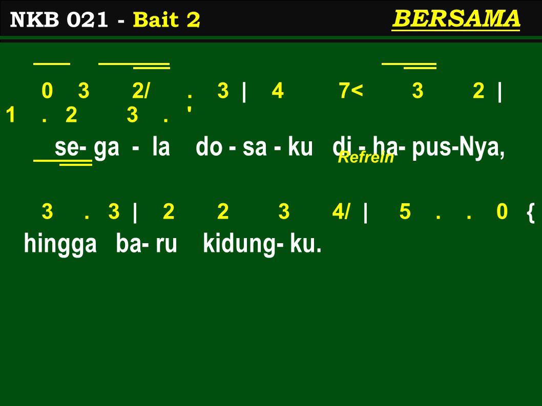 0 3 2/. 3 | 4 7< 3 2 | 1. 2 3. ' se- ga - la do - sa - ku di - ha- pus-Nya, 3. 3 | 2 2 3 4/ | 5.. 0 { hingga ba- ru kidung- ku. NKB 021 - Bait 2 BERSA
