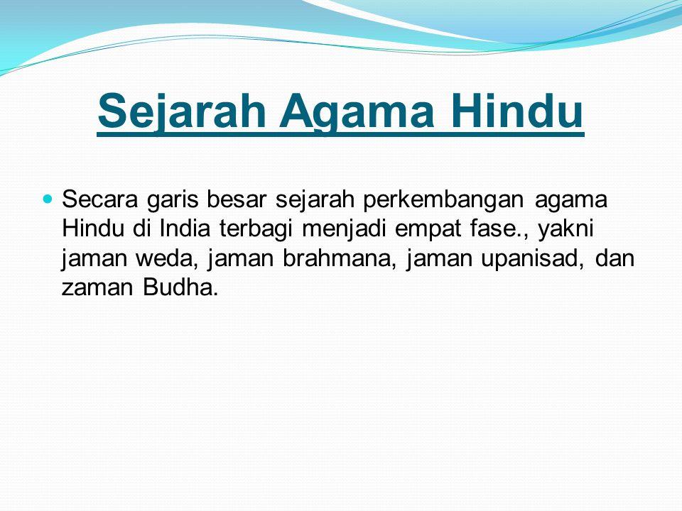 Sejarah Agama Hindu Secara garis besar sejarah perkembangan agama Hindu di India terbagi menjadi empat fase., yakni jaman weda, jaman brahmana, jaman