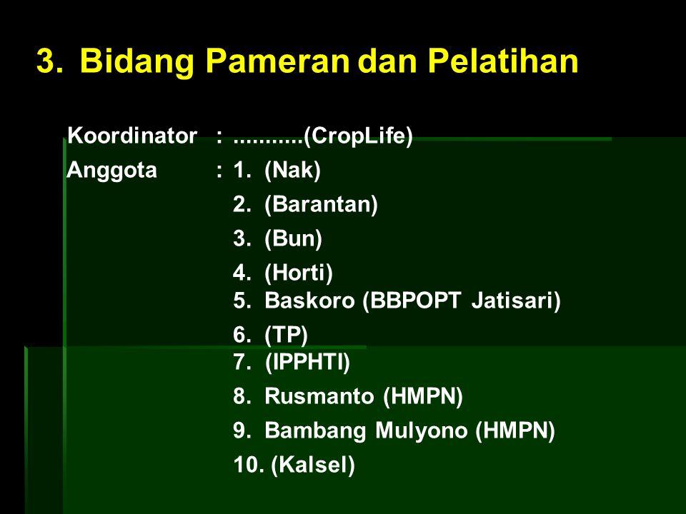 3. Bidang Pameran dan Pelatihan Koordinator :...........(CropLife) Anggota : 1. (Nak) 2. (Barantan) 3. (Bun) 4. (Horti) 5. Baskoro (BBPOPT Jatisari) 6
