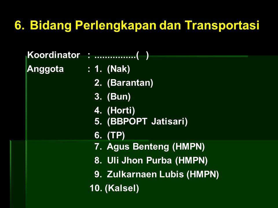 6. Bidang Perlengkapan dan Transportasi Koordinator :................( ) Anggota : 1. (Nak) 2. (Barantan) 3. (Bun) 4. (Horti) 5. (BBPOPT Jatisari) 6.
