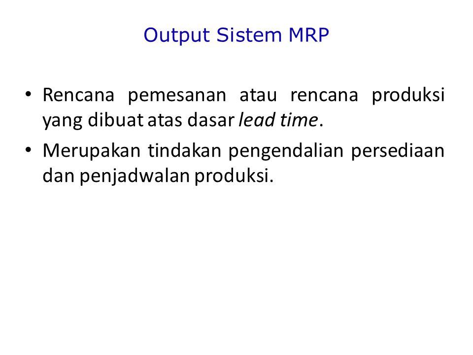 Output Sistem MRP Rencana pemesanan atau rencana produksi yang dibuat atas dasar lead time.
