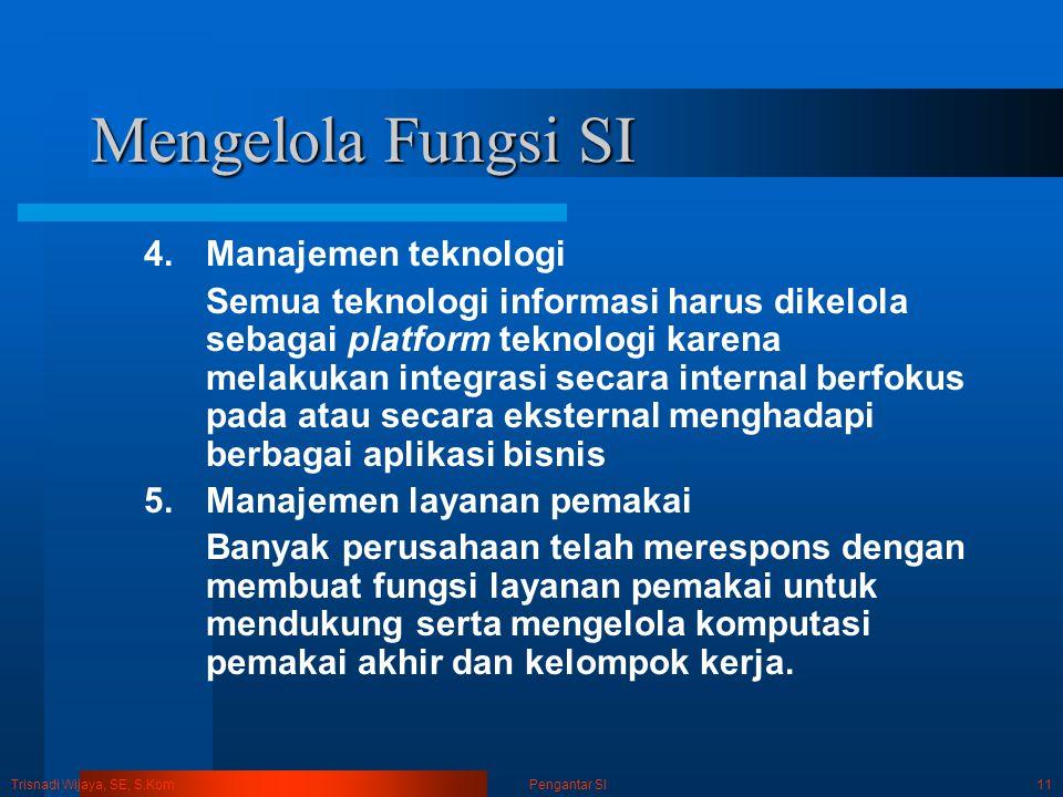 Trisnadi Wijaya, SE, S.Kom Pengantar SI11 Mengelola Fungsi SI 4.Manajemen teknologi Semua teknologi informasi harus dikelola sebagai platform teknolog