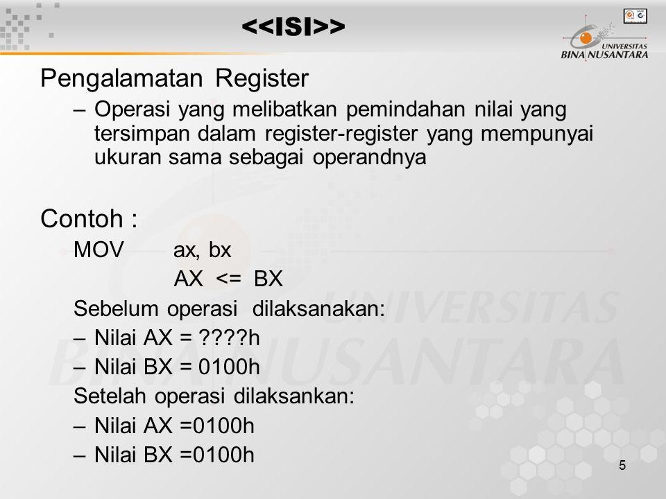5 > Pengalamatan Register –Operasi yang melibatkan pemindahan nilai yang tersimpan dalam register-register yang mempunyai ukuran sama sebagai operandnya Contoh : MOV ax, bx AX <= BX Sebelum operasi dilaksanakan: –Nilai AX = h –Nilai BX = 0100h Setelah operasi dilaksankan: –Nilai AX =0100h –Nilai BX =0100h