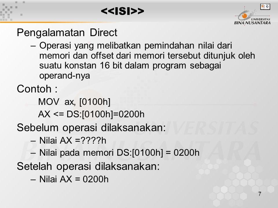7 > Pengalamatan Direct –Operasi yang melibatkan pemindahan nilai dari memori dan offset dari memori tersebut ditunjuk oleh suatu konstan 16 bit dalam program sebagai operand-nya Contoh : MOV ax, [0100h] AX <= DS:[0100h]=0200h Sebelum operasi dilaksanakan: –Nilai AX =????h –Nilai pada memori DS:[0100h] = 0200h Setelah operasi dilaksanakan: –Nilai AX = 0200h