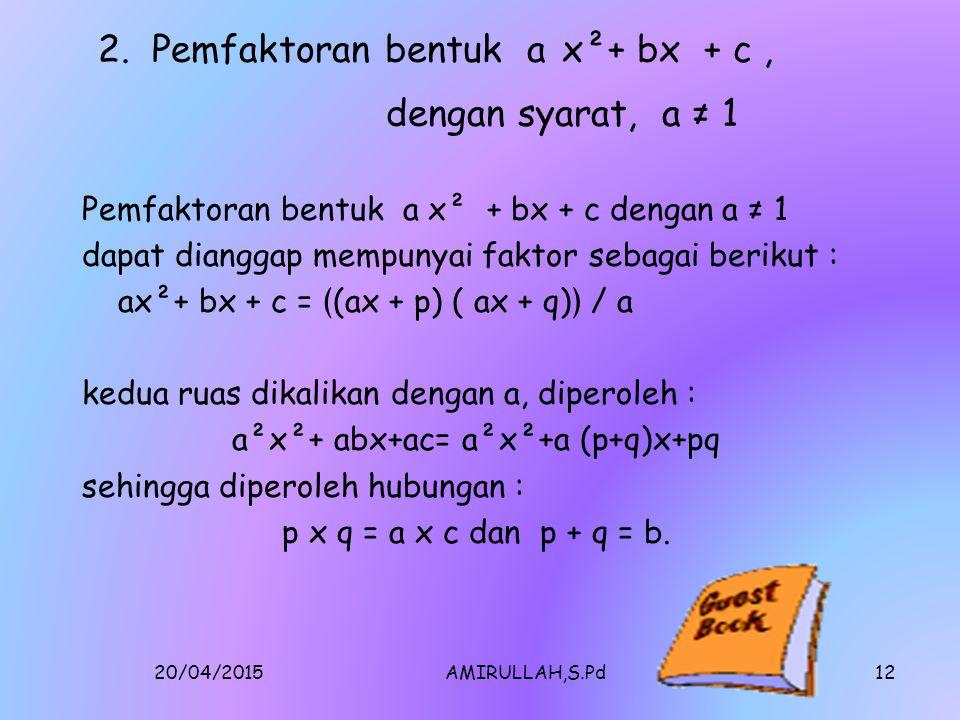 20/04/2015AMIRULLAH,S.Pd11 Metode/Teknik Yang Sudah Ada Sampai Saat Ini Contoh 1. Faktorkanlah bentuk x² + 6x+5 Penyelesaian[1]:[1] Untuk mendapatkan