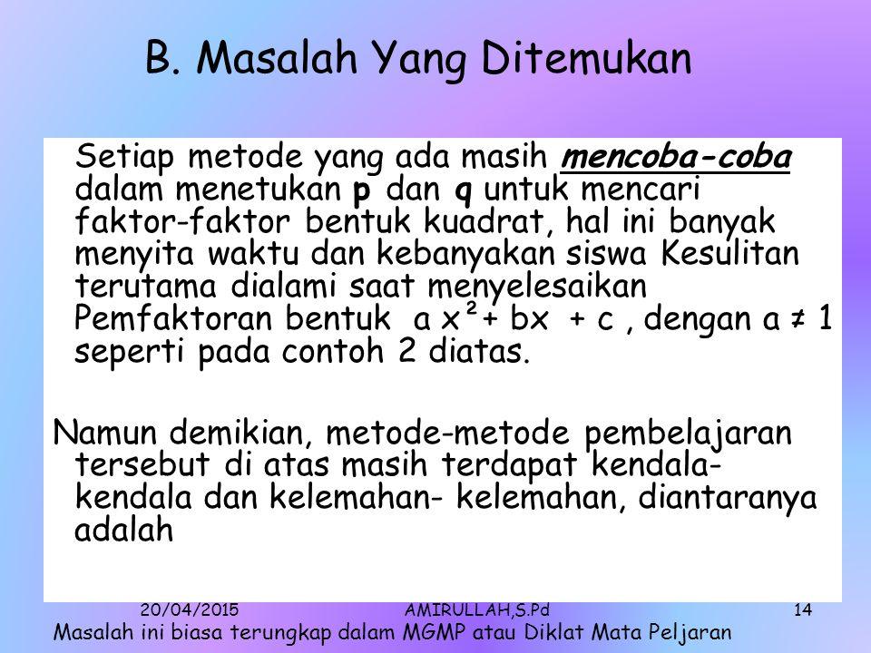 20/04/2015AMIRULLAH,S.Pd13 Contoh 2: Faktorkanlah bentuk 3 x² -7x -6 Penyelesaian : Daftarkanlah faktor-faktor dari 3, yaitu 1 dan 3: -1 dan -3 Daftarkanlah faktor-faktor dari -6, yaitu 1 dan -6: -1 dan 6: -2 dan 3: dan 2 dan -3 gunakan faktor-faktor tersebut untuk menuliskan binomial dengan cara menempatkan faktor dari 3 dalam tanda dan faktor- faktor dari -6 dalam tanda pada bentuk ( x + ) ( x + ).