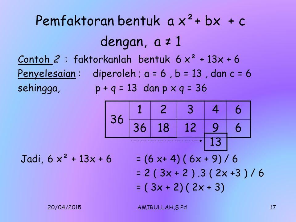 20/04/2015AMIRULLAH,S.Pd16 Pemfaktoran Bentuk ax²+bx+c, a=1 Dengan 'Kotak Geser' Contoh 1) Faktorkanlah x² + 5x + 6 Penyelesaian: Dari x² +5x + 6, diperoleh a= 1,b=5,dan c = 6 p x q=6 dan p + q=5 Diperoleh, p=2 dan q=3 maka,x² + 5x + 6 = ( x+2)(x+3) 6 12 63 5