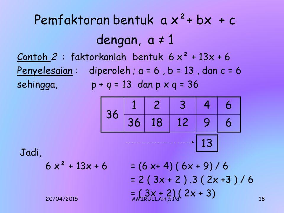 20/04/2015AMIRULLAH,S.Pd17 Pemfaktoran bentuk a x²+ bx + c dengan, a ≠ 1 Contoh 2 : faktorkanlah bentuk 6 x² + 13x + 6 Penyelesaian : diperoleh ; a = 6, b = 13, dan c = 6 sehingga, p + q = 13 dan p x q = 36 Jadi, 6 x² + 13x + 6= (6 x+ 4) ( 6x + 9) / 6 = 2 ( 3x + 2 ).3 ( 2x +3 ) / 6 = ( 3x + 2) ( 2x + 3) 36 12346 181296 13
