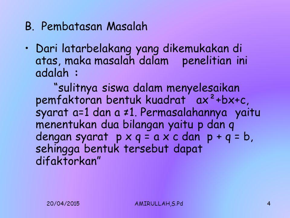 20/04/2015AMIRULLAH,S.Pd3 lanjutan Dalam tulisan ini penulis mengangkat salahsatu pokok bahasan yan menjadi masalah seperti halnya pengalaman penulis dalam mengajarkan materi tersebut, permasalahan tersebut yaitu pemfaktoran bentuk ax²+bx+c, syarat a=1 dan ax²+bx+c syarat a ≠1.