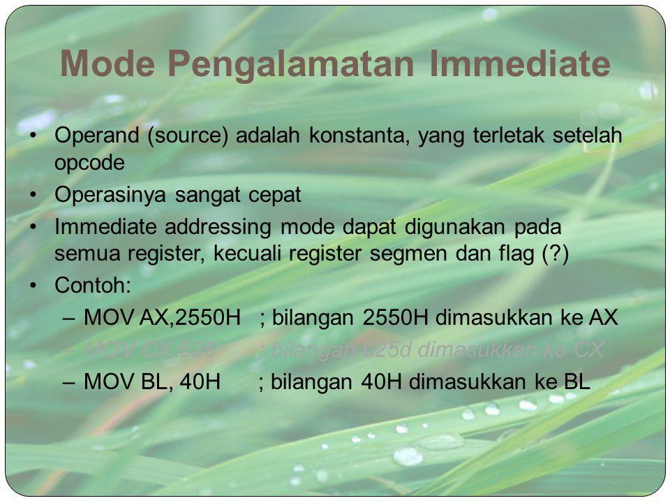 Mode Pengalamatan Immediate Operand (source) adalah konstanta, yang terletak setelah opcode Operasinya sangat cepat Immediate addressing mode dapat di