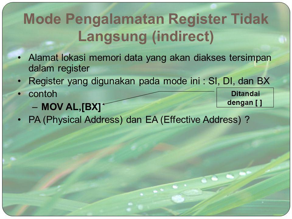 Mode Pengalamatan Register Tidak Langsung (indirect) Alamat lokasi memori data yang akan diakses tersimpan dalam register Register yang digunakan pada