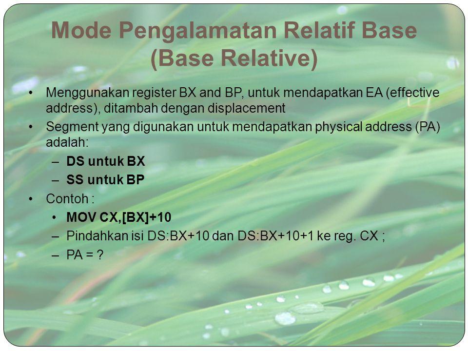 Mode Pengalamatan Relatif Base (Base Relative) Menggunakan register BX and BP, untuk mendapatkan EA (effective address), ditambah dengan displacement