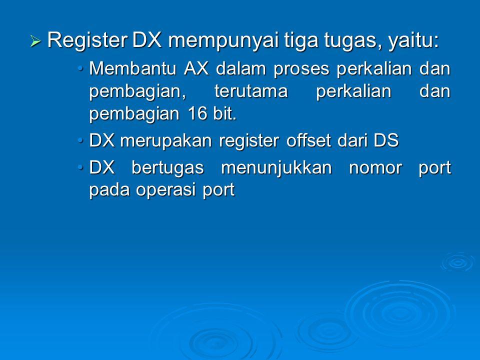  Register DX mempunyai tiga tugas, yaitu: Membantu AX dalam proses perkalian dan pembagian, terutama perkalian dan pembagian 16 bit.Membantu AX dalam