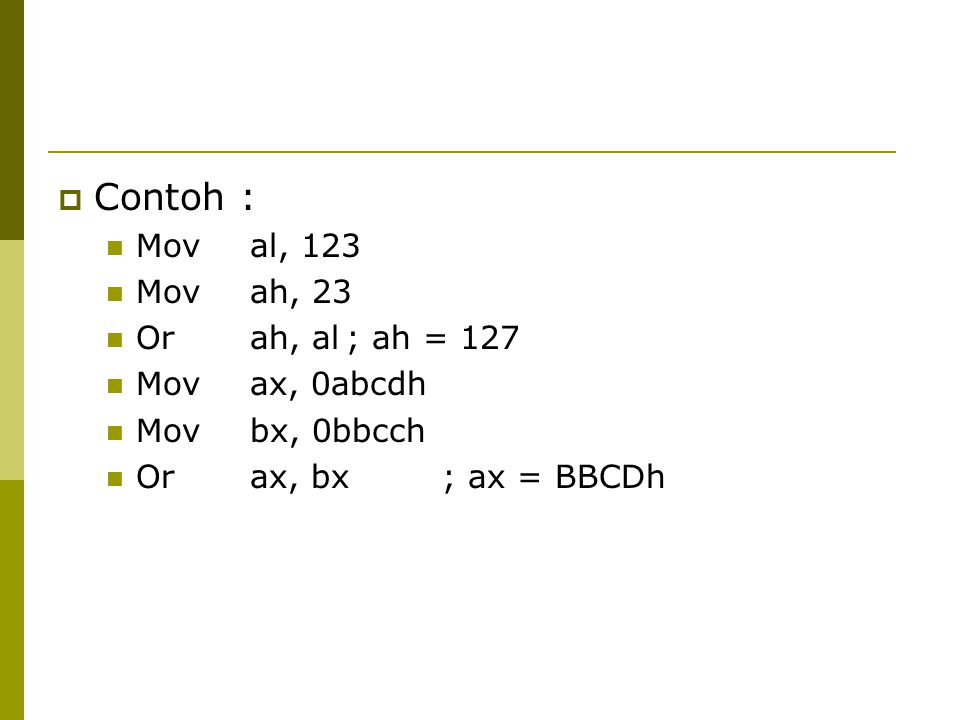  Contoh : Moval, 123 Movah, 23 Orah, al; ah = 127 Movax, 0abcdh Movbx, 0bbcch Orax, bx; ax = BBCDh