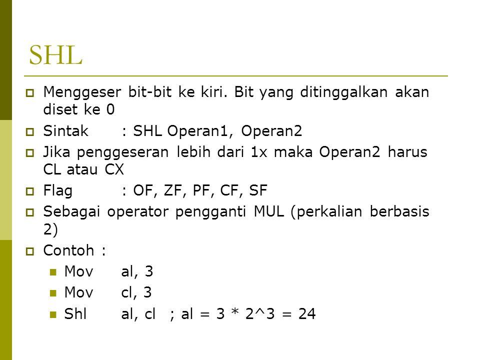 SHL  Menggeser bit-bit ke kiri. Bit yang ditinggalkan akan diset ke 0  Sintak: SHL Operan1, Operan2  Jika penggeseran lebih dari 1x maka Operan2 ha