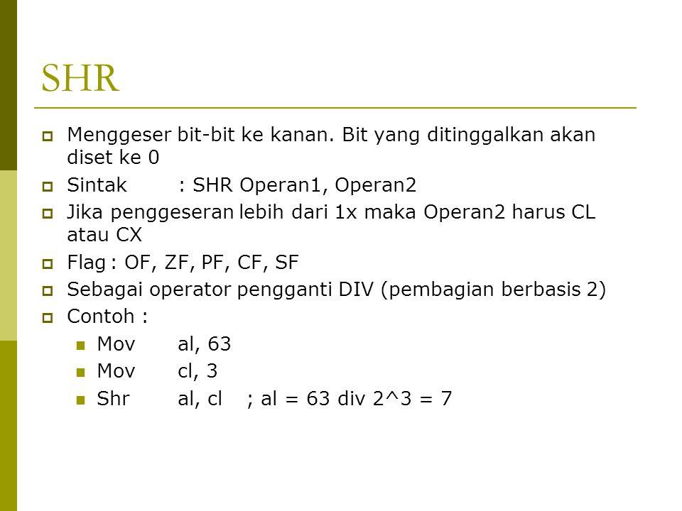 SHR  Menggeser bit-bit ke kanan. Bit yang ditinggalkan akan diset ke 0  Sintak: SHR Operan1, Operan2  Jika penggeseran lebih dari 1x maka Operan2 h