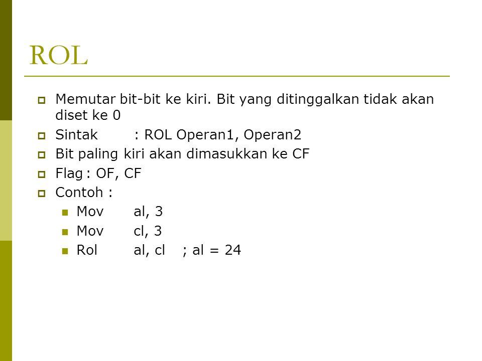 ROL  Memutar bit-bit ke kiri. Bit yang ditinggalkan tidak akan diset ke 0  Sintak: ROL Operan1, Operan2  Bit paling kiri akan dimasukkan ke CF  Fl