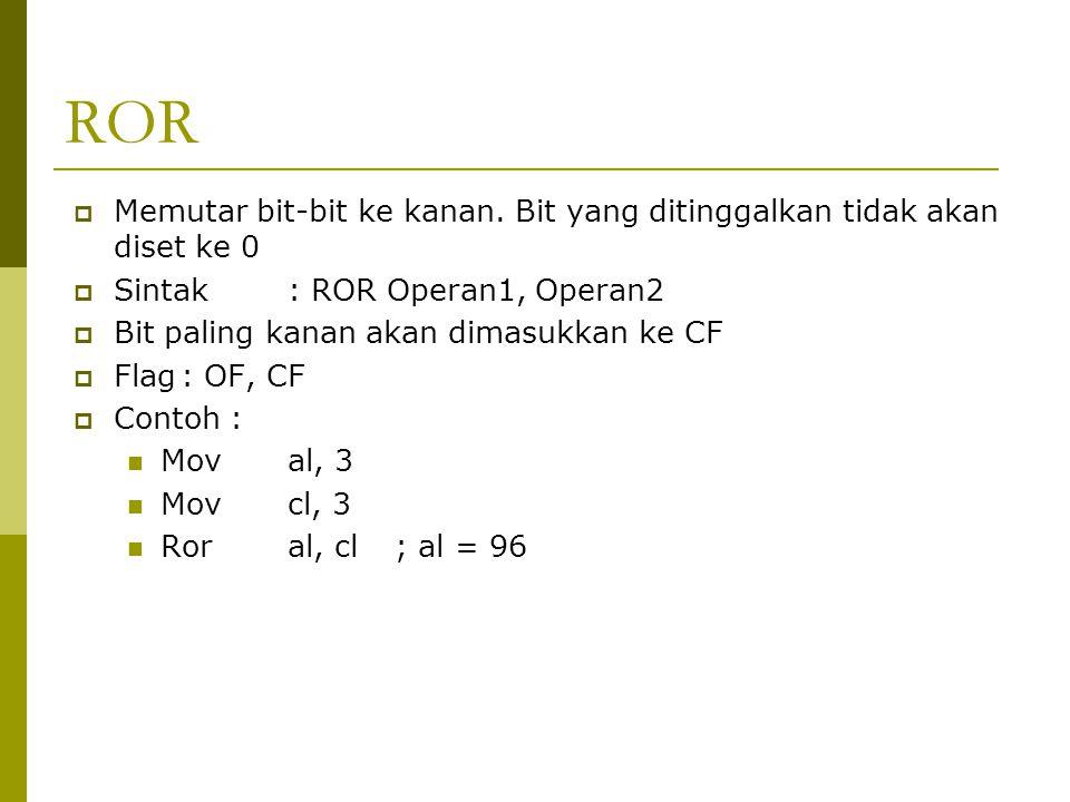 ROR  Memutar bit-bit ke kanan. Bit yang ditinggalkan tidak akan diset ke 0  Sintak: ROR Operan1, Operan2  Bit paling kanan akan dimasukkan ke CF 