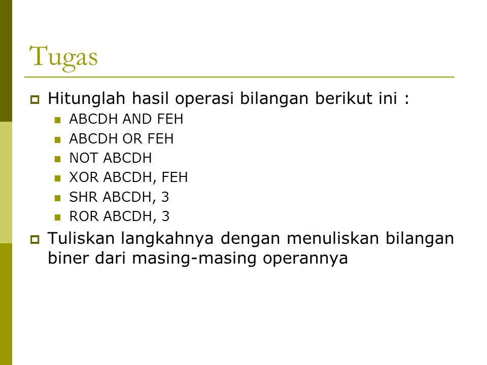 Tugas  Hitunglah hasil operasi bilangan berikut ini : ABCDH AND FEH ABCDH OR FEH NOT ABCDH XOR ABCDH, FEH SHR ABCDH, 3 ROR ABCDH, 3  Tuliskan langka