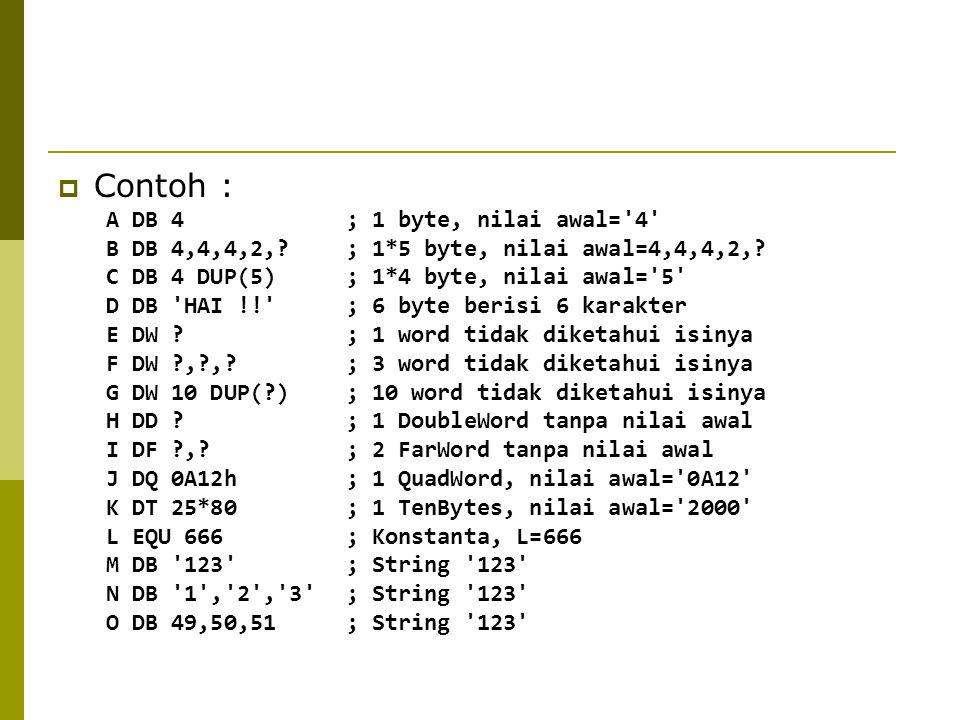  Contoh : A DB 4 ; 1 byte, nilai awal='4' B DB 4,4,4,2,? ; 1*5 byte, nilai awal=4,4,4,2,? C DB 4 DUP(5) ; 1*4 byte, nilai awal='5' D DB 'HAI !!' ; 6