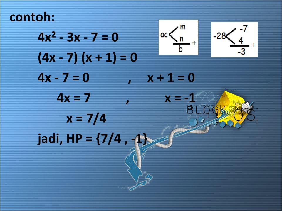 contoh: 4x 2 - 3x - 7 = 0 (4x - 7) (x + 1) = 0 4x - 7 = 0, x + 1 = 0 4x = 7, x = -1 x = 7/4 jadi, HP = {7/4, -1}