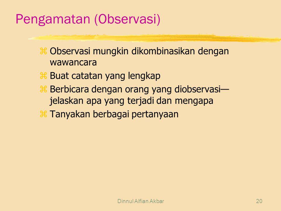 Dinnul Alfian Akbar20 Pengamatan (Observasi) zObservasi mungkin dikombinasikan dengan wawancara zBuat catatan yang lengkap zBerbicara dengan orang yan
