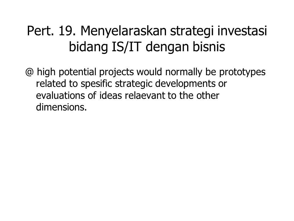 Pert. 19. Menyelaraskan strategi investasi bidang IS/IT dengan bisnis @ high potential projects would normally be prototypes related to spesific strat