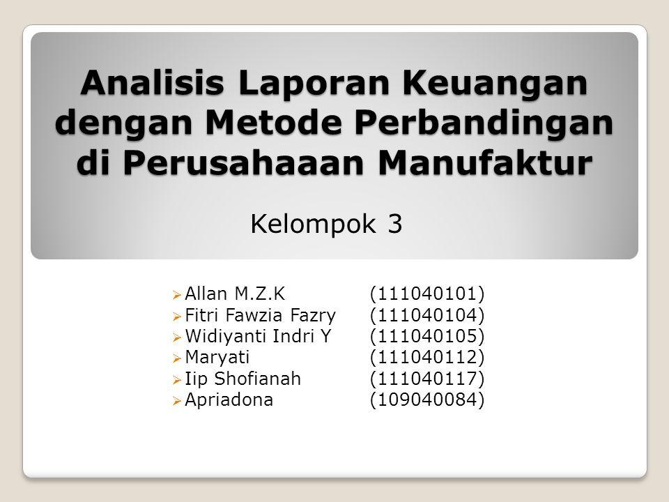 Analisis Laporan Keuangan dengan Metode Perbandingan di Perusahaaan Manufaktur  Allan M.Z.K(111040101)  Fitri Fawzia Fazry(111040104)  Widiyanti Indri Y(111040105)  Maryati(111040112)  Iip Shofianah(111040117)  Apriadona(109040084) Kelompok 3